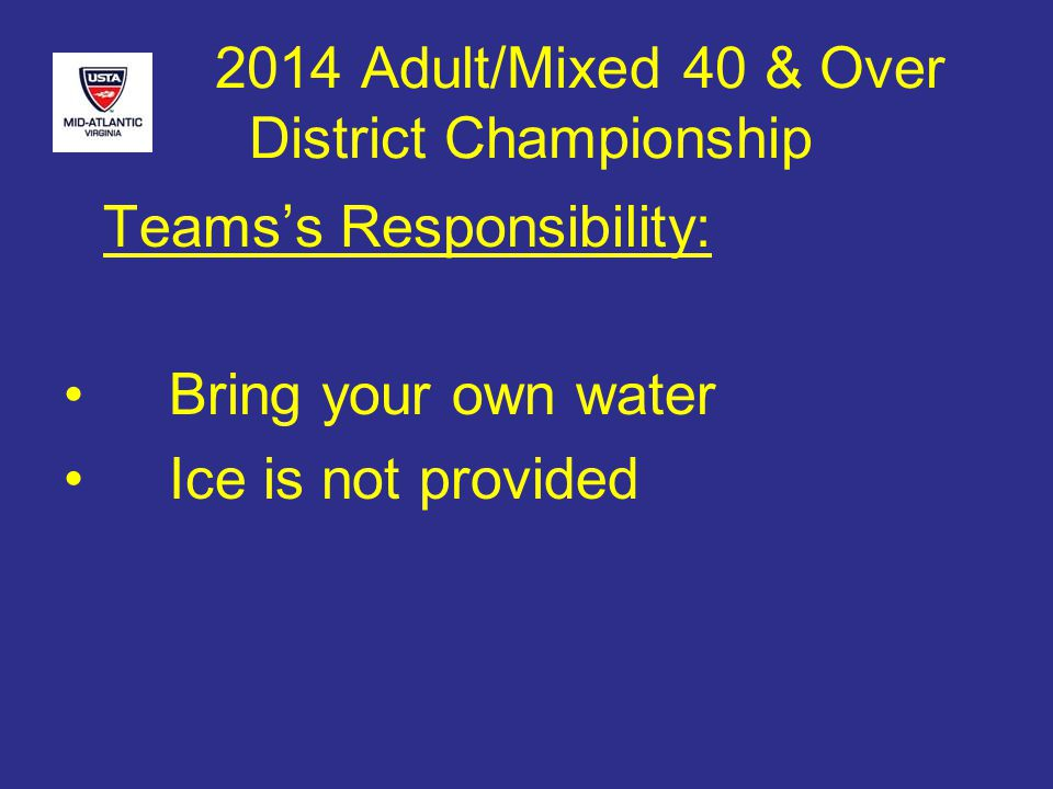 2014 Adult/Mixed 40 & Over District Championship EACH PLAYER is RESPONSIBLE for THEIR OWN HEALTH & SAFETY: –Hydrate prior to the match –Hydrate during the match –Dress appropriately –Eat appropriately