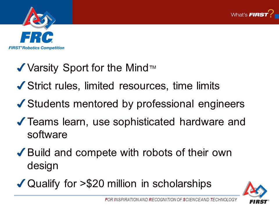 F OR I NSPIRATION AND R ECOGNITION OF S CIENCE AND T ECHNOLOGY ✔ Varsity Sport for the Mind ™ ✔ Strict rules, limited resources, time limits ✔ Students mentored by professional engineers ✔ Teams learn, use sophisticated hardware and software ✔ Build and compete with robots of their own design ✔ Qualify for >$20 million in scholarships