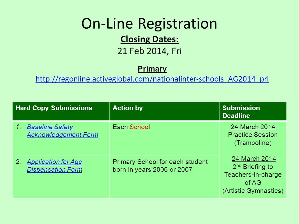On-Line Registration Closing Dates: 21 Feb 2014, Fri Primary http://regonline.activeglobal.com/nationalinter-schools_AG2014_pri Hard Copy SubmissionsAction bySubmission Deadline 1.Baseline Safety Acknowledgement FormBaseline Safety Acknowledgement Form Each School24 March 2014 Practice Session (Trampoline) 24 March 2014 2 nd Briefing to Teachers-in-charge of AG (Artistic Gymnastics) 2.Application for Age Dispensation FormApplication for Age Dispensation Form Primary School for each student born in years 2006 or 2007