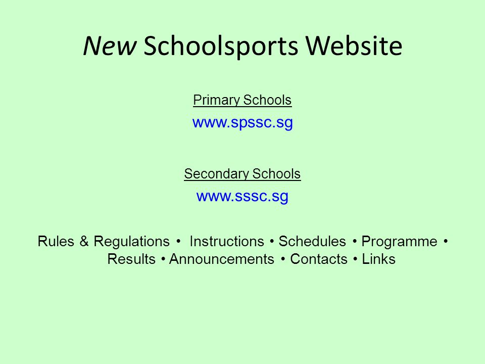 New Schoolsports Website Primary Schools www.spssc.sg Secondary Schools www.sssc.sg Rules & Regulations Instructions Schedules Programme Results Announcements Contacts Links