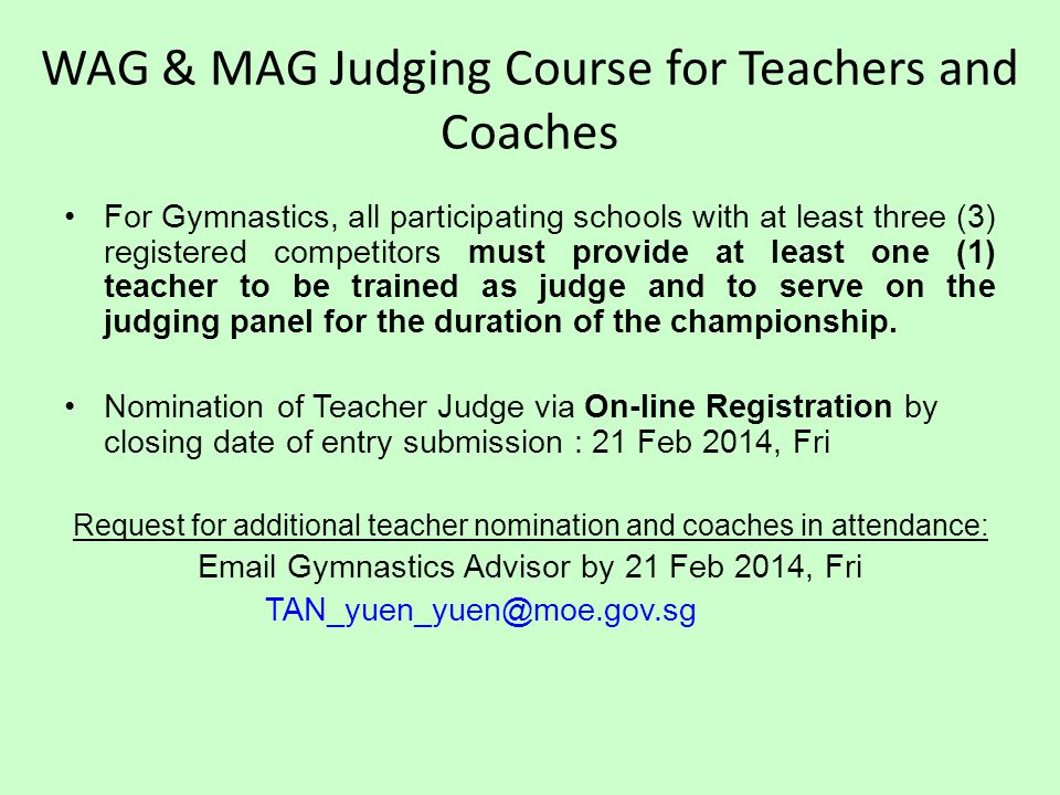 WAG & MAG Judging Course for Teachers and Coaches For Gymnastics, all participating schools with at least three (3) registered competitors must provide at least one (1) teacher to be trained as judge and to serve on the judging panel for the duration of the championship.