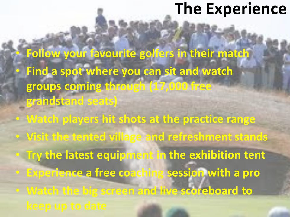 The Experience Follow your favourite golfers in their match Find a spot where you can sit and watch groups coming through (17,000 free grandstand seats) Watch players hit shots at the practice range Visit the tented village and refreshment stands Try the latest equipment in the exhibition tent Experience a free coaching session with a pro Watch the big screen and live scoreboard to keep up to date