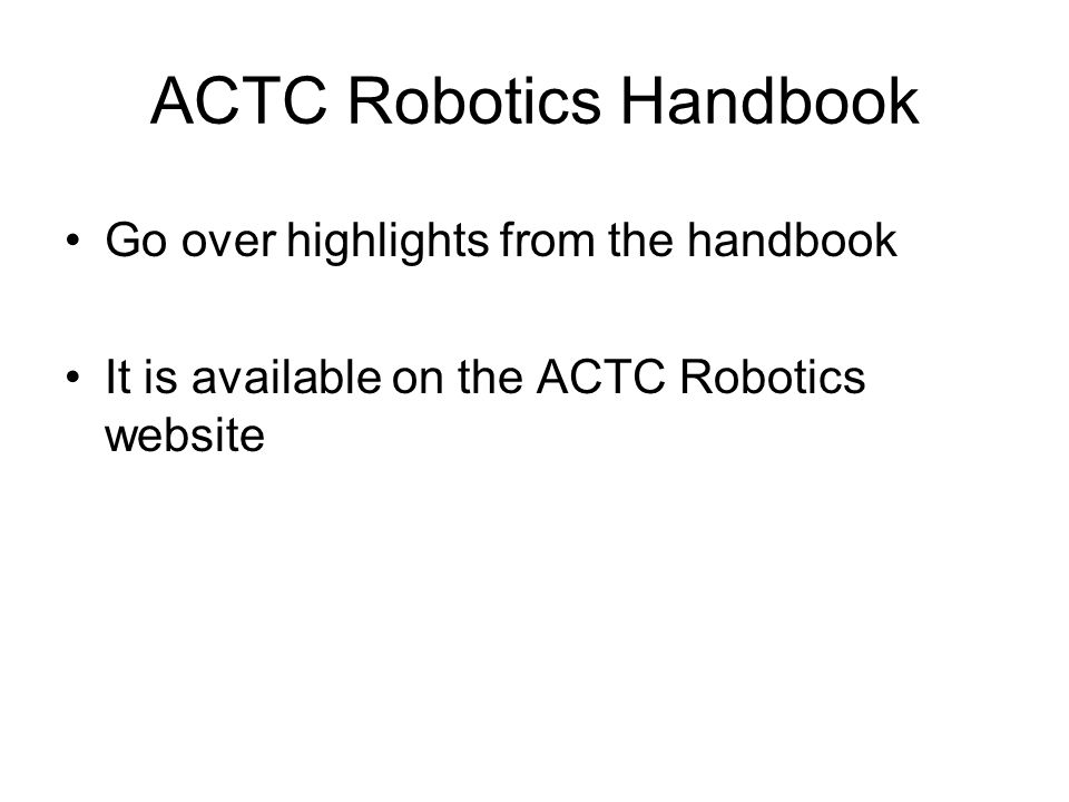 ACTC Robotics Handbook Go over highlights from the handbook It is available on the ACTC Robotics website