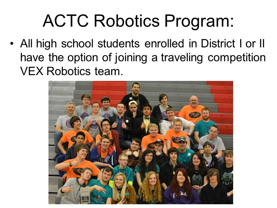 ACTC Robotics Program: All high school students enrolled in District I or II have the option of joining a traveling competition VEX Robotics team.
