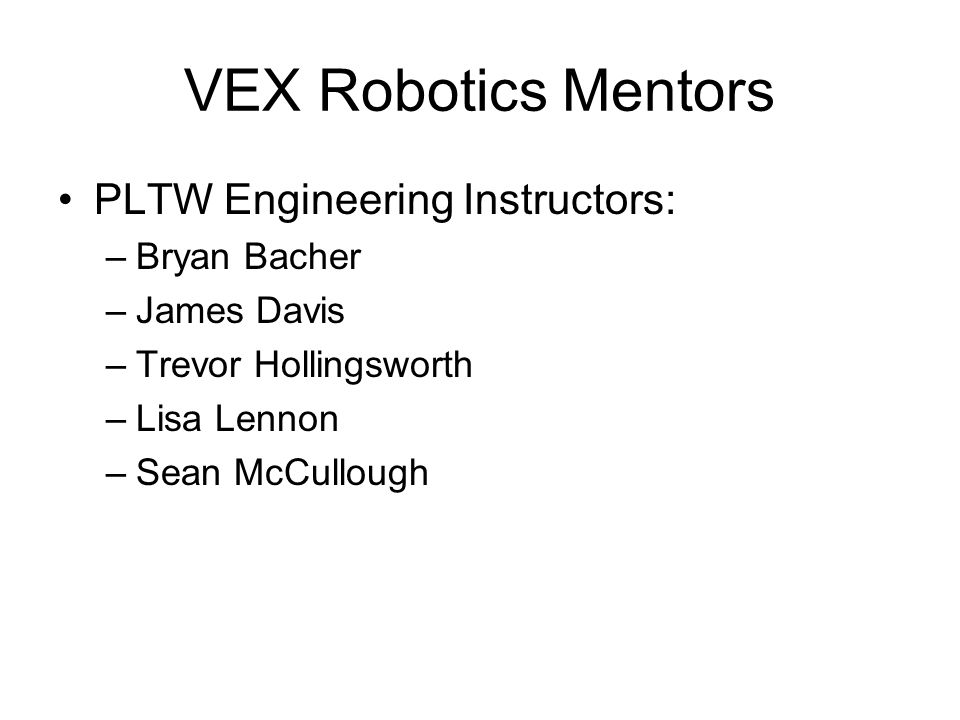 VEX Robotics Mentors PLTW Engineering Instructors: –Bryan Bacher –James Davis –Trevor Hollingsworth –Lisa Lennon –Sean McCullough
