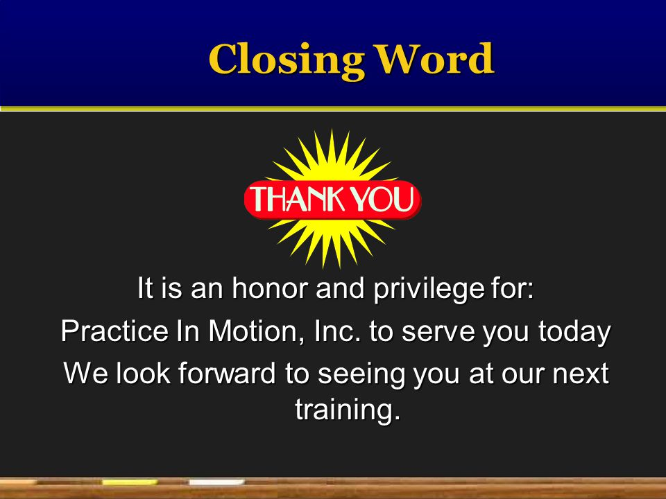 Closing Word It is an honor and privilege for: Practice In Motion, Inc.