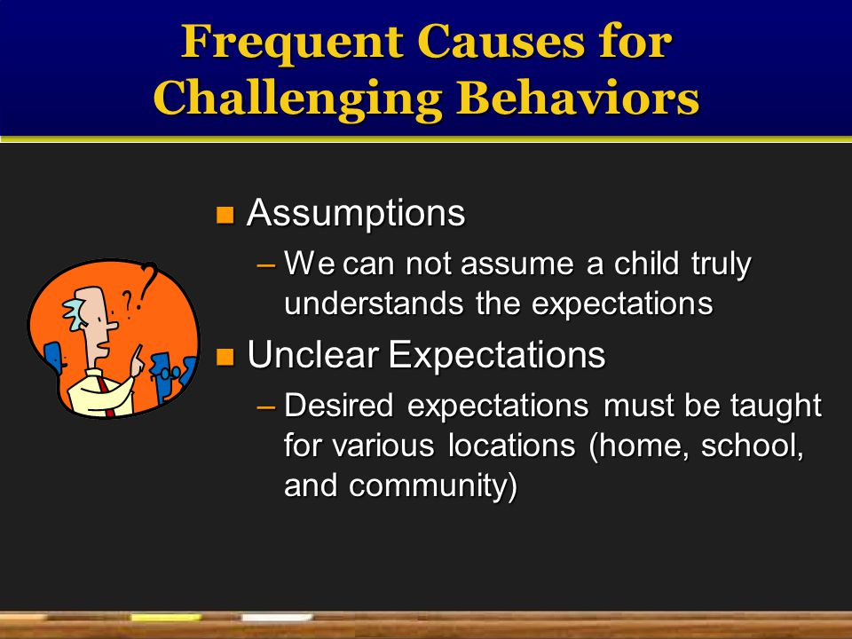Frequent Causes for Challenging Behaviors Assumptions Assumptions –We can not assume a child truly understands the expectations Unclear Expectations Unclear Expectations –Desired expectations must be taught for various locations (home, school, and community)