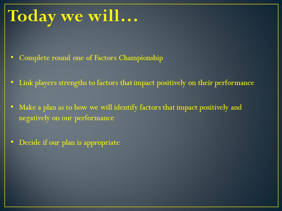 Complete round one of Factors Championship Link players strengths to factors that impact positively on their performance Make a plan as to how we will identify factors that impact positively and negatively on our performance Decide if our plan is appropriate