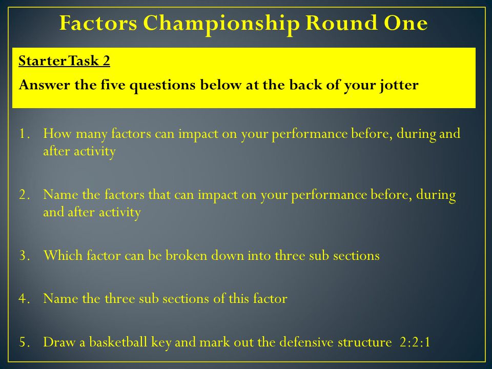 1.How many factors can impact on your performance before, during and after activity 2.Name the factors that can impact on your performance before, during and after activity 3.Which factor can be broken down into three sub sections 4.Name the three sub sections of this factor 5.Draw a basketball key and mark out the defensive structure 2:2:1 Starter Task 2 Answer the five questions below at the back of your jotter