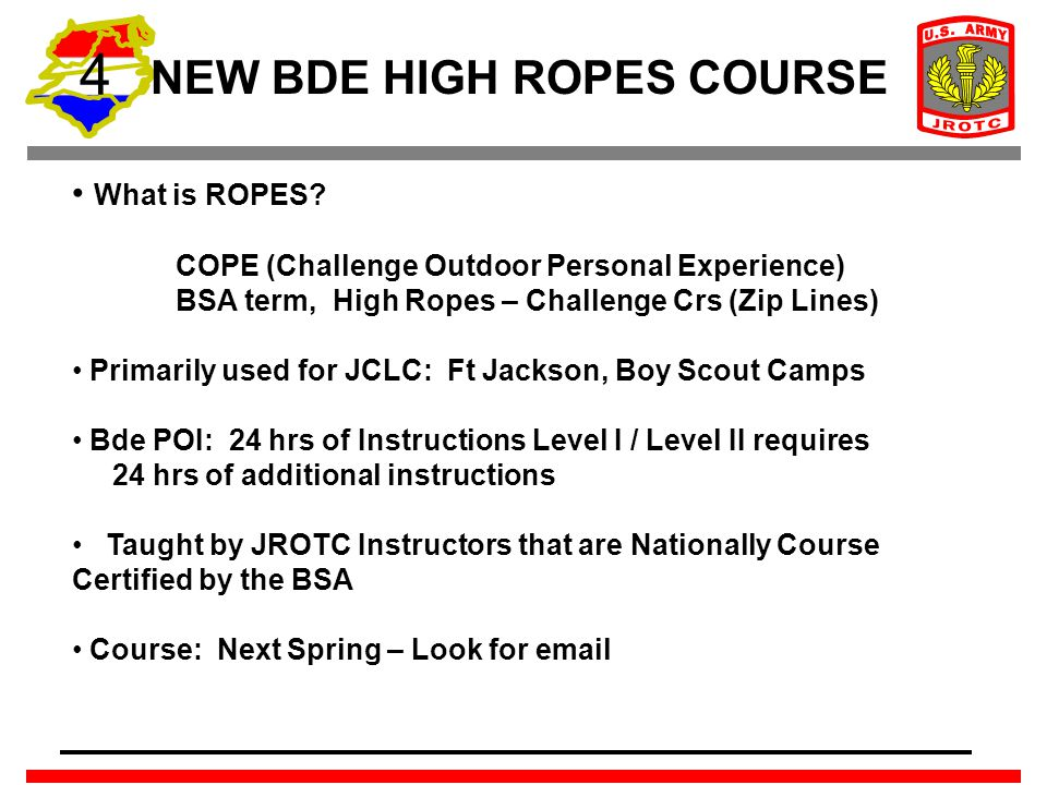 4 NEW BDE HIGH ROPES COURSE What is ROPES? COPE (Challenge Outdoor Personal Experience) BSA term, High Ropes – Challenge Crs (Zip Lines) Primarily use