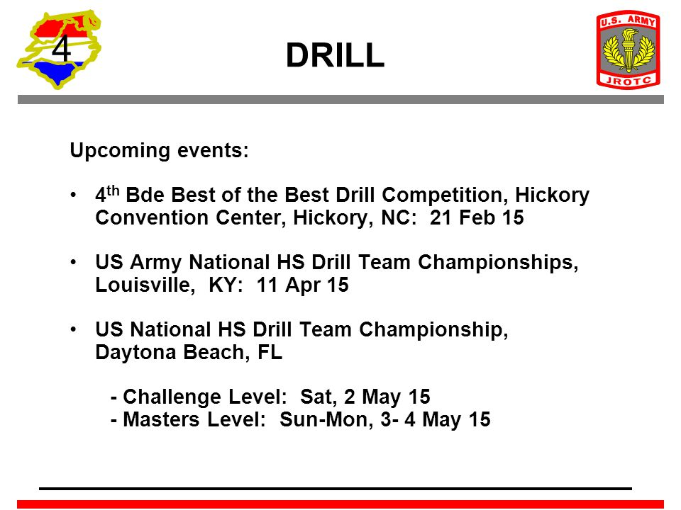 4 DRILL Upcoming events: 4 th Bde Best of the Best Drill Competition, Hickory Convention Center, Hickory, NC: 21 Feb 15 US Army National HS Drill Team