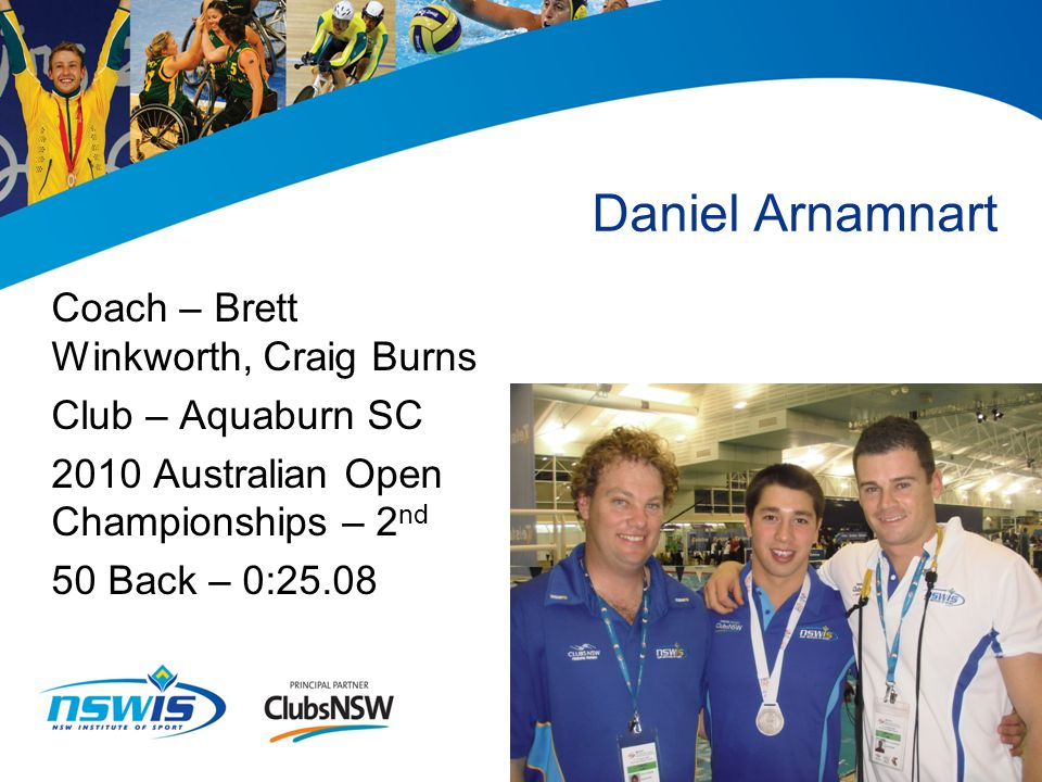 Daniel Arnamnart Coach – Brett Winkworth, Craig Burns Club – Aquaburn SC 2010 Australian Open Championships – 2 nd 50 Back – 0:25.08