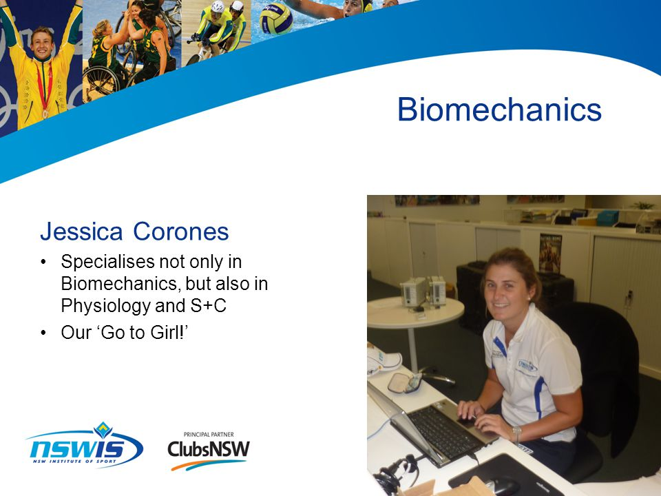 Biomechanics Jessica Corones Specialises not only in Biomechanics, but also in Physiology and S+C Our 'Go to Girl!'