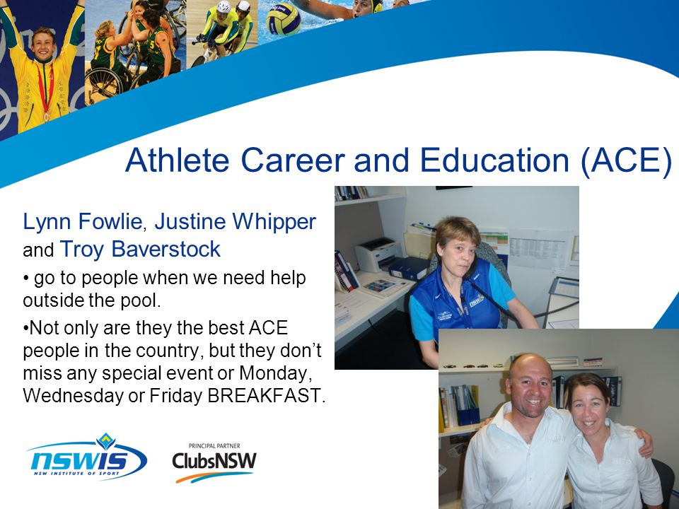 Athlete Career and Education (ACE) Lynn Fowlie, Justine Whipper and Troy Baverstock go to people when we need help outside the pool. Not only are they