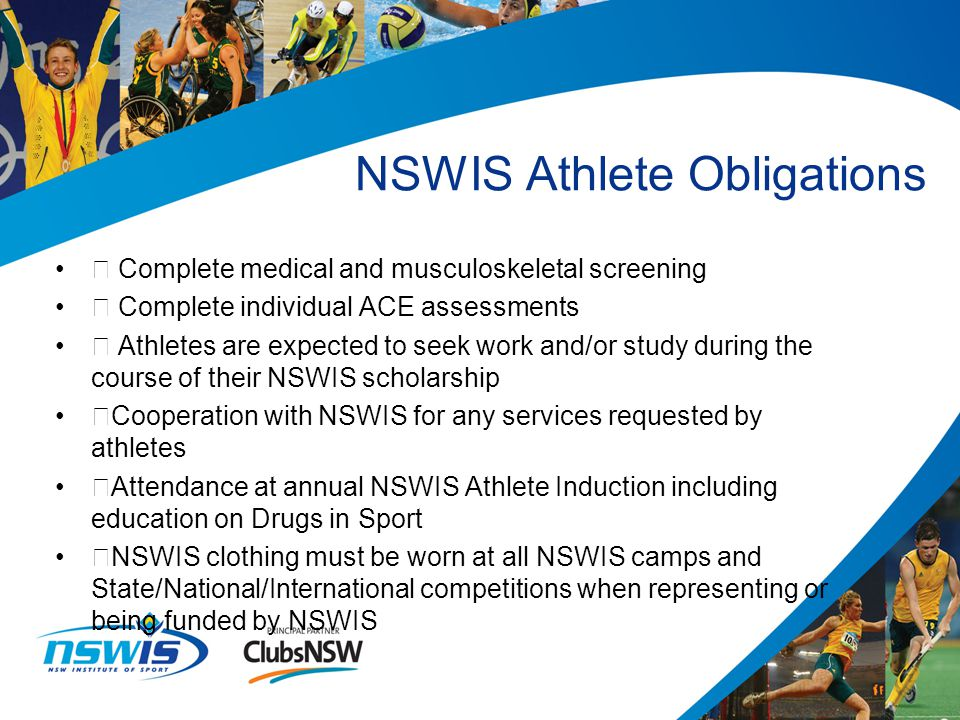 Ÿ Complete medical and musculoskeletal screening Ÿ Complete individual ACE assessments Ÿ Athletes are expected to seek work and/or study during the course of their NSWIS scholarship ŸCooperation with NSWIS for any services requested by athletes ŸAttendance at annual NSWIS Athlete Induction including education on Drugs in Sport ŸNSWIS clothing must be worn at all NSWIS camps and State/National/International competitions when representing or being funded by NSWIS NSWIS Athlete Obligations