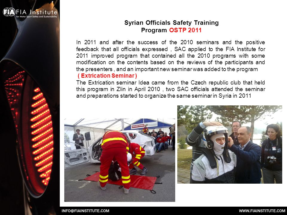 Syrian Officials Safety Training Program OSTP 2011 In 2011 and after the success of the 2010 seminars and the positive feedback that all officials expressed, SAC applied to the FIA Institute for 2011 improved program that contained all the 2010 programs with some modification on the contents based on the reviews of the participants and the presenters, and an important new seminar was added to the program ( Extrication Seminar ) The Extrication seminar Idea came from the Czech republic club that held this program in Zlin in April 2010, two SAC officials attended the seminar and preparations started to organize the same seminar in Syria in 2011