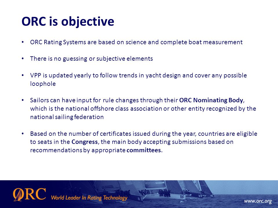 ORC is objective ORC Rating Systems are based on science and complete boat measurement There is no guessing or subjective elements VPP is updated yearly to follow trends in yacht design and cover any possible loophole Sailors can have input for rule changes through their ORC Nominating Body, which is the national offshore class association or other entity recognized by the national sailing federation Based on the number of certificates issued during the year, countries are eligible to seats in the Congress, the main body accepting submissions based on recommendations by appropriate committees.