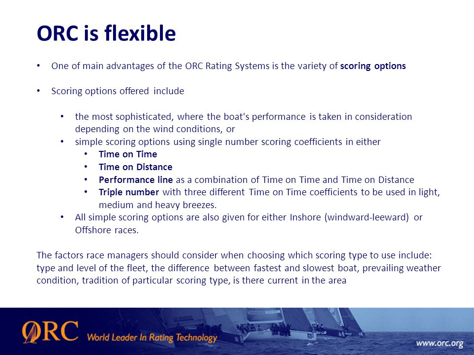 ORC is flexible One of main advantages of the ORC Rating Systems is the variety of scoring options Scoring options offered include the most sophisticated, where the boat s performance is taken in consideration depending on the wind conditions, or simple scoring options using single number scoring coefficients in either Time on Time Time on Distance Performance line as a combination of Time on Time and Time on Distance Triple number with three different Time on Time coefficients to be used in light, medium and heavy breezes.