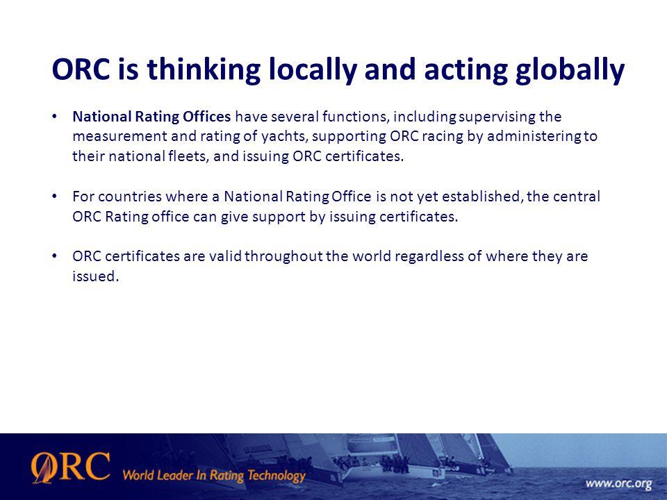 ORC is thinking locally and acting globally National Rating Offices have several functions, including supervising the measurement and rating of yachts, supporting ORC racing by administering to their national fleets, and issuing ORC certificates.