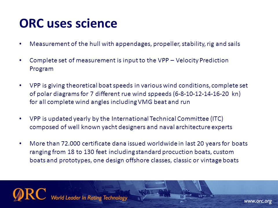 ORC uses science Measurement of the hull with appendages, propeller, stability, rig and sails Complete set of measurement is input to the VPP – Velocity Prediction Program VPP is giving theoretical boat speeds in various wind conditions, complete set of polar diagrams for 7 different rue wind sppeeds (6-8-10-12-14-16-20 kn) for all complete wind angles including VMG beat and run VPP is updated yearly by the International Technical Committee (ITC) composed of well known yacht designers and naval architecture experts More than 72.000 certificate dana issued worldwide in last 20 years for boats ranging from 18 to 130 feet including standard procuction boats, custom boats and prototypes, one design offshore classes, classic or vintage boats