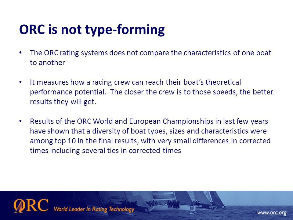 ORC is not type-forming The ORC rating systems does not compare the characteristics of one boat to another It measures how a racing crew can reach their boat's theoretical performance potential.