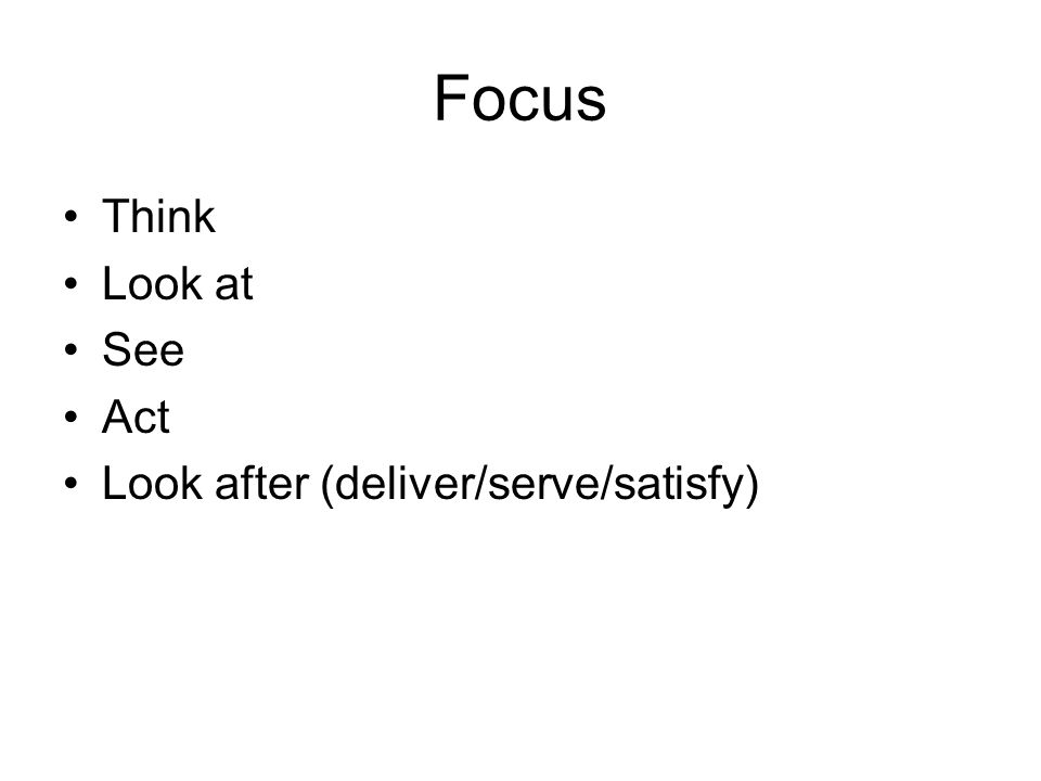 Focus Think Look at See Act Look after (deliver/serve/satisfy)