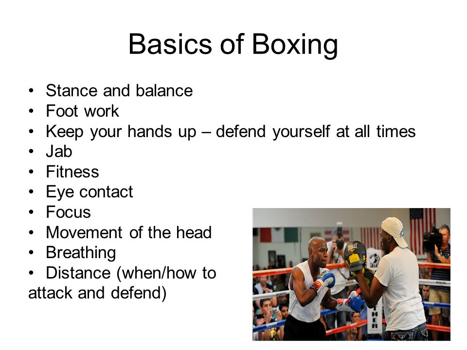 Basics of Boxing Stance and balance Foot work Keep your hands up – defend yourself at all times Jab Fitness Eye contact Focus Movement of the head Breathing Distance (when/how to attack and defend)