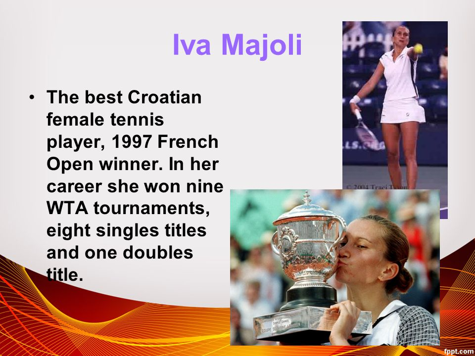 Iva Majoli The best Croatian female tennis player, 1997 French Open winner. In her career she won nine WTA tournaments, eight singles titles and one d