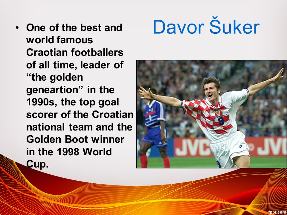 "Davor Šuker One of the best and world famous Craotian footballers of all time, leader of ""the golden geneartion"" in the 1990s, the top goal scorer of"
