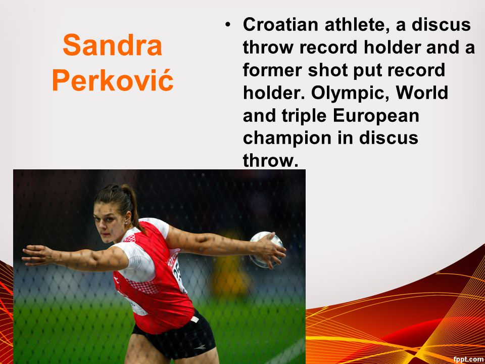Sandra Perković Croatian athlete, a discus throw record holder and a former shot put record holder. Olympic, World and triple European champion in dis