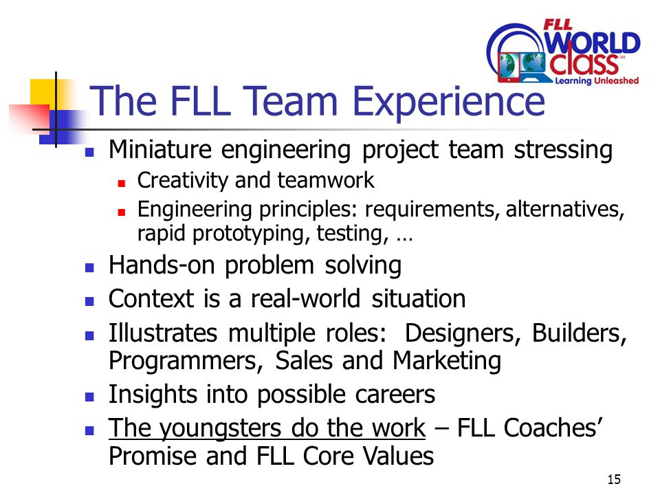 15 The FLL Team Experience Miniature engineering project team stressing Creativity and teamwork Engineering principles: requirements, alternatives, rapid prototyping, testing, … Hands-on problem solving Context is a real-world situation Illustrates multiple roles: Designers, Builders, Programmers, Sales and Marketing Insights into possible careers The youngsters do the work – FLL Coaches' Promise and FLL Core Values