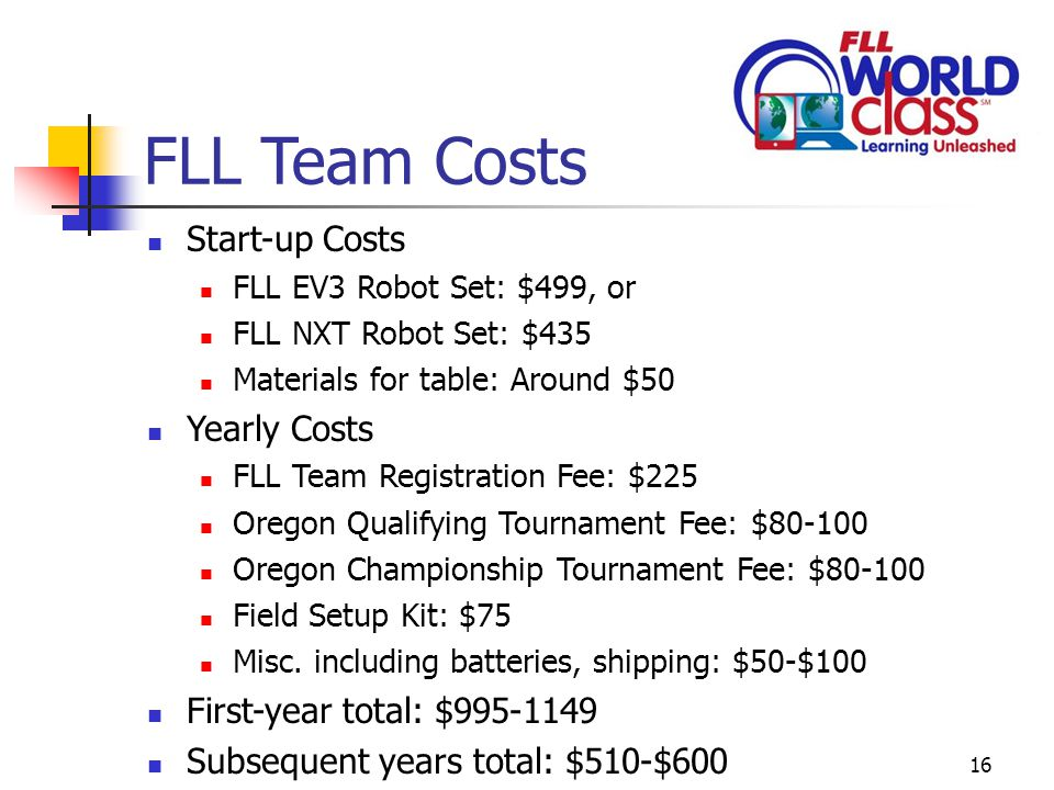 16 FLL Team Costs Start-up Costs FLL EV3 Robot Set: $499, or FLL NXT Robot Set: $435 Materials for table: Around $50 Yearly Costs FLL Team Registration Fee: $225 Oregon Qualifying Tournament Fee: $80-100 Oregon Championship Tournament Fee: $80-100 Field Setup Kit: $75 Misc.
