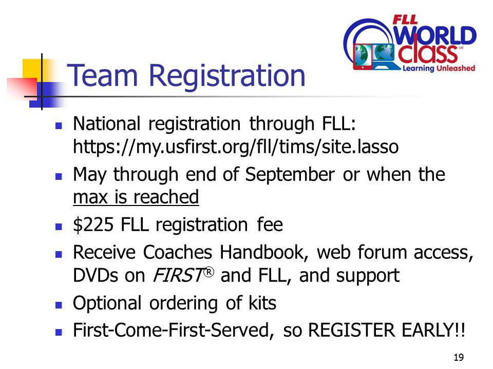 19 Team Registration National registration through FLL: https://my.usfirst.org/fll/tims/site.lasso May through end of September or when the max is reached $225 FLL registration fee Receive Coaches Handbook, web forum access, DVDs on FIRST ® and FLL, and support Optional ordering of kits First-Come-First-Served, so REGISTER EARLY!!