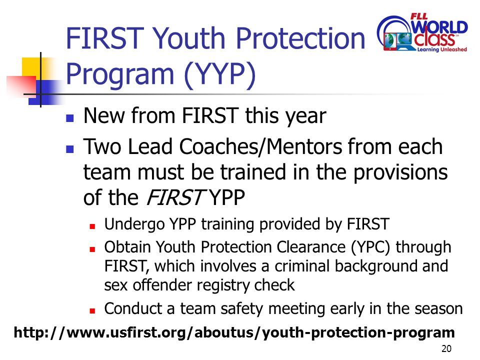 FIRST Youth Protection Program (YYP) New from FIRST this year Two Lead Coaches/Mentors from each team must be trained in the provisions of the FIRST YPP Undergo YPP training provided by FIRST Obtain Youth Protection Clearance (YPC) through FIRST, which involves a criminal background and sex offender registry check Conduct a team safety meeting early in the season 20 http://www.usfirst.org/aboutus/youth-protection-program