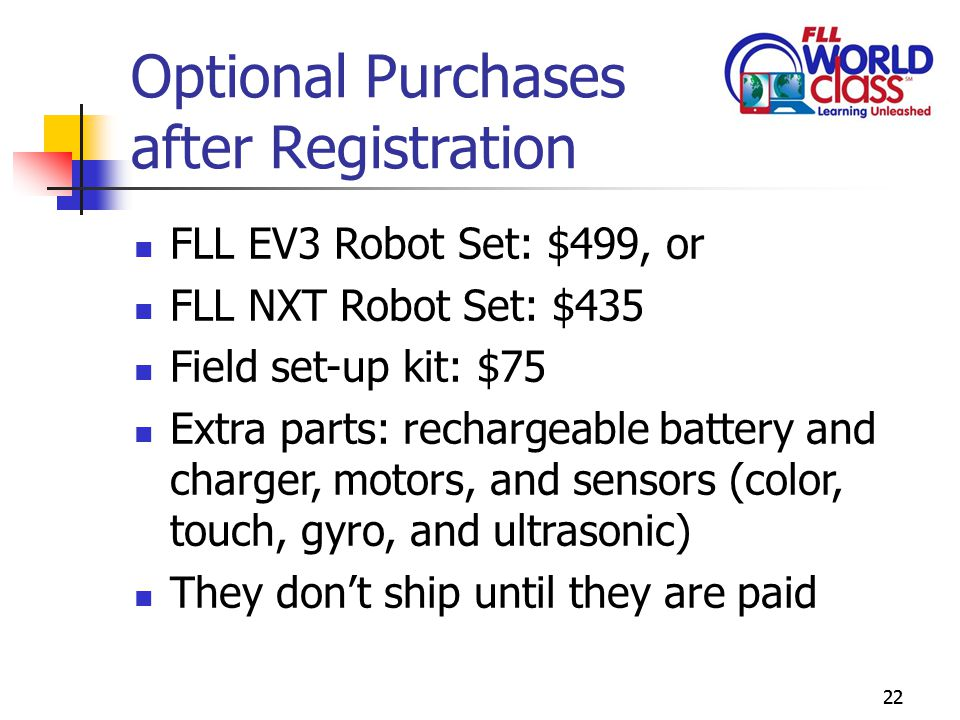 22 Optional Purchases after Registration FLL EV3 Robot Set: $499, or FLL NXT Robot Set: $435 Field set-up kit: $75 Extra parts: rechargeable battery and charger, motors, and sensors (color, touch, gyro, and ultrasonic) They don't ship until they are paid