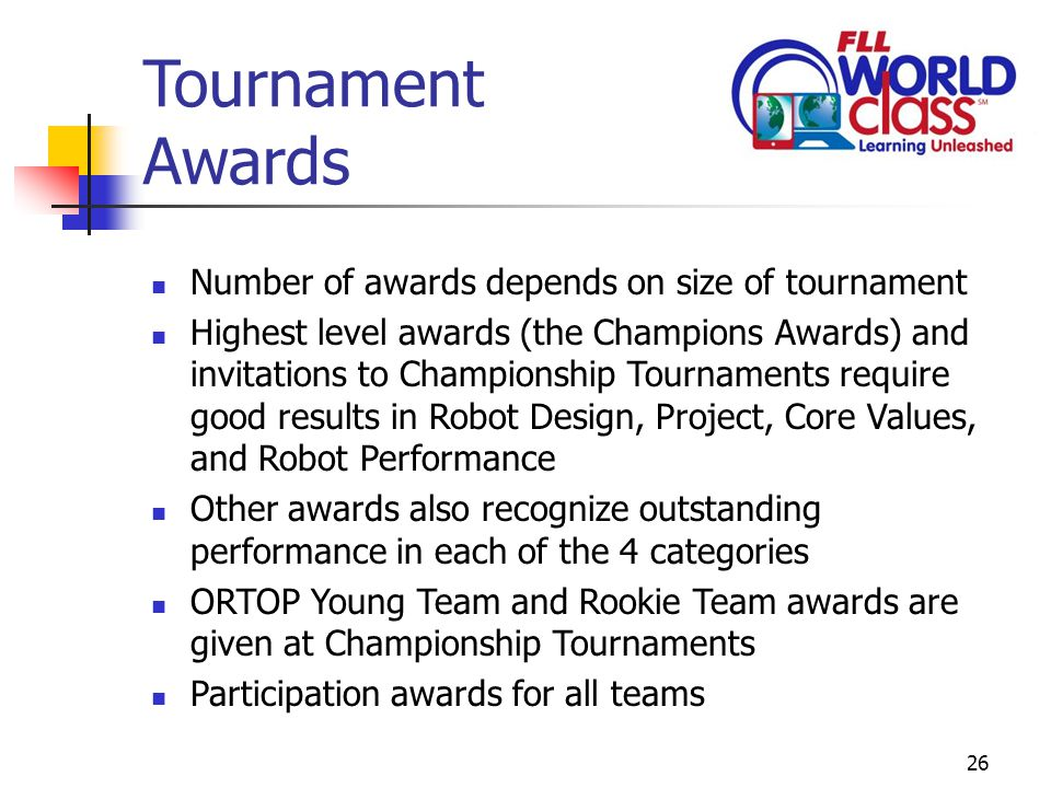 26 Tournament Awards Number of awards depends on size of tournament Highest level awards (the Champions Awards) and invitations to Championship Tournaments require good results in Robot Design, Project, Core Values, and Robot Performance Other awards also recognize outstanding performance in each of the 4 categories ORTOP Young Team and Rookie Team awards are given at Championship Tournaments Participation awards for all teams