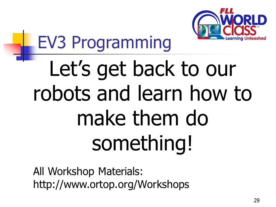29 EV3 Programming Let's get back to our robots and learn how to make them do something.