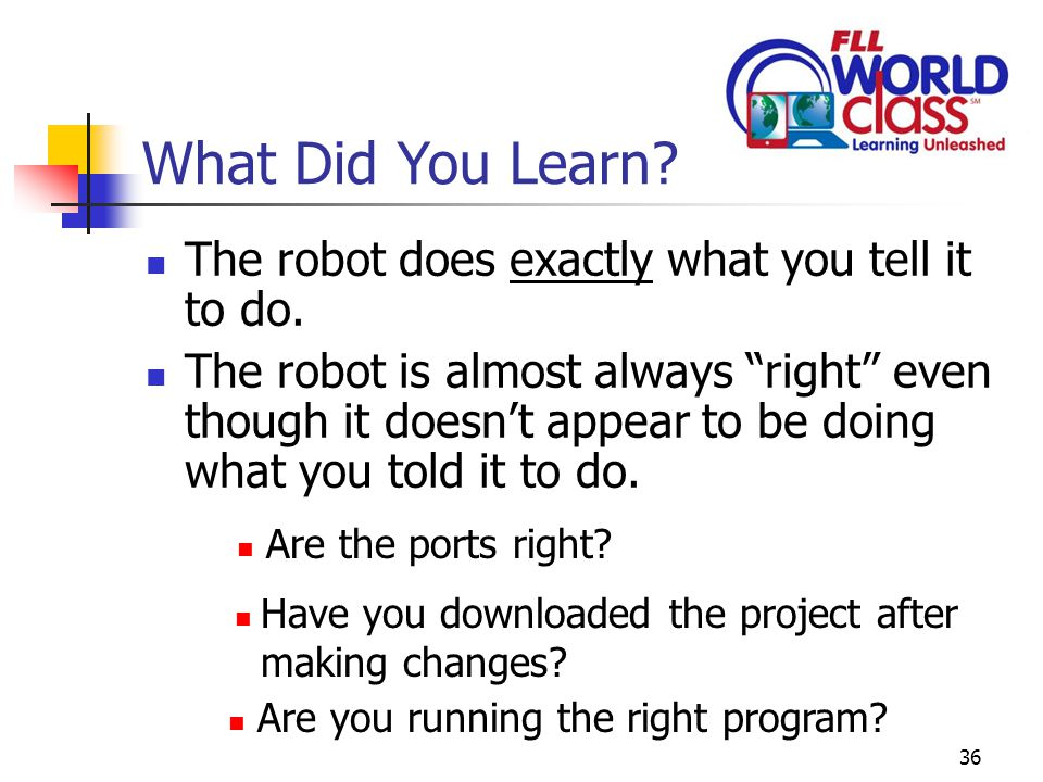 36 What Did You Learn. The robot does exactly what you tell it to do.