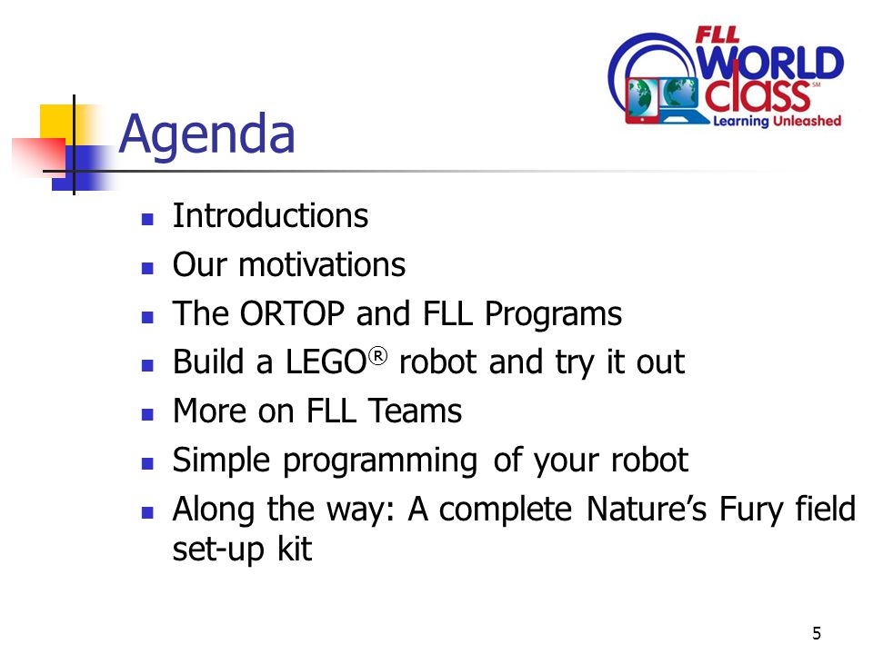 5 Agenda Introductions Our motivations The ORTOP and FLL Programs Build a LEGO ® robot and try it out More on FLL Teams Simple programming of your robot Along the way: A complete Nature's Fury field set-up kit