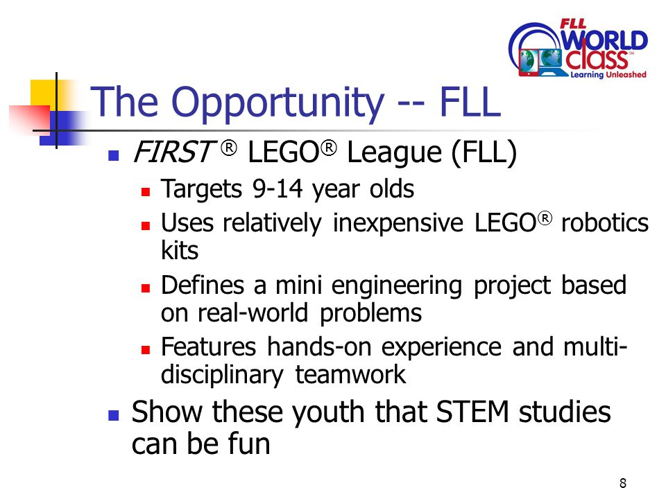 8 The Opportunity -- FLL FIRST ® LEGO ® League (FLL) Targets 9-14 year olds Uses relatively inexpensive LEGO ® robotics kits Defines a mini engineering project based on real-world problems Features hands-on experience and multi- disciplinary teamwork Show these youth that STEM studies can be fun