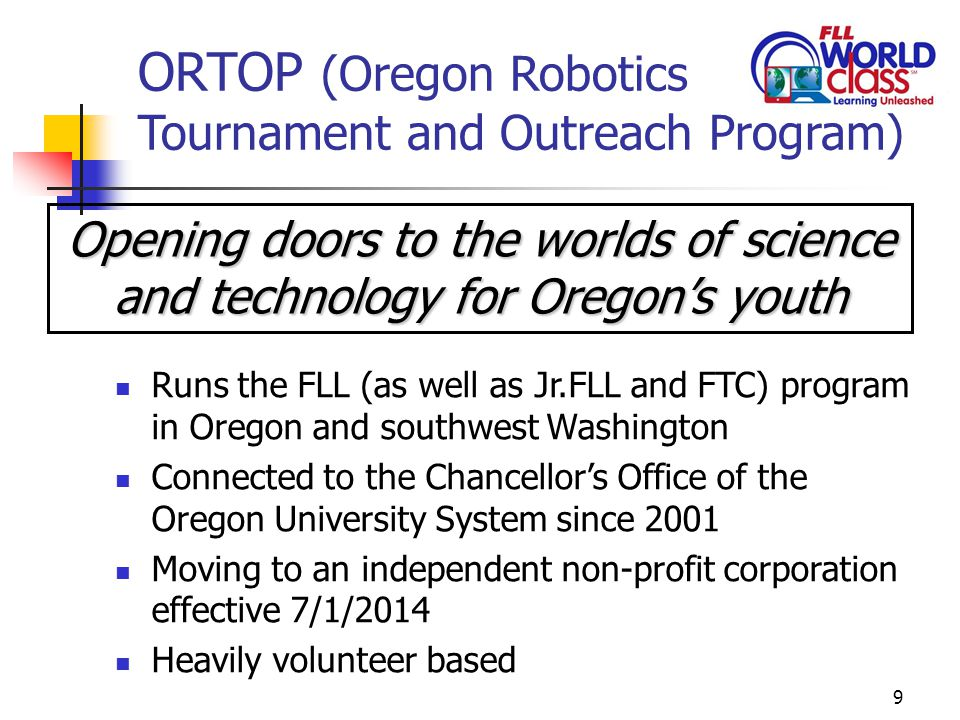 9 ORTOP (Oregon Robotics Tournament and Outreach Program) Runs the FLL (as well as Jr.FLL and FTC) program in Oregon and southwest Washington Connected to the Chancellor's Office of the Oregon University System since 2001 Moving to an independent non-profit corporation effective 7/1/2014 Heavily volunteer based Opening doors to the worlds of science and technology for Oregon's youth