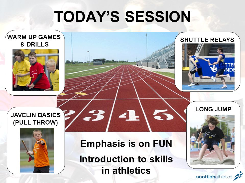 TODAY'S SESSION WARM UP GAMES & DRILLS JAVELIN BASICS (PULL THROW) SHUTTLE RELAYS LONG JUMP Emphasis is on FUN Introduction to skills in athletics