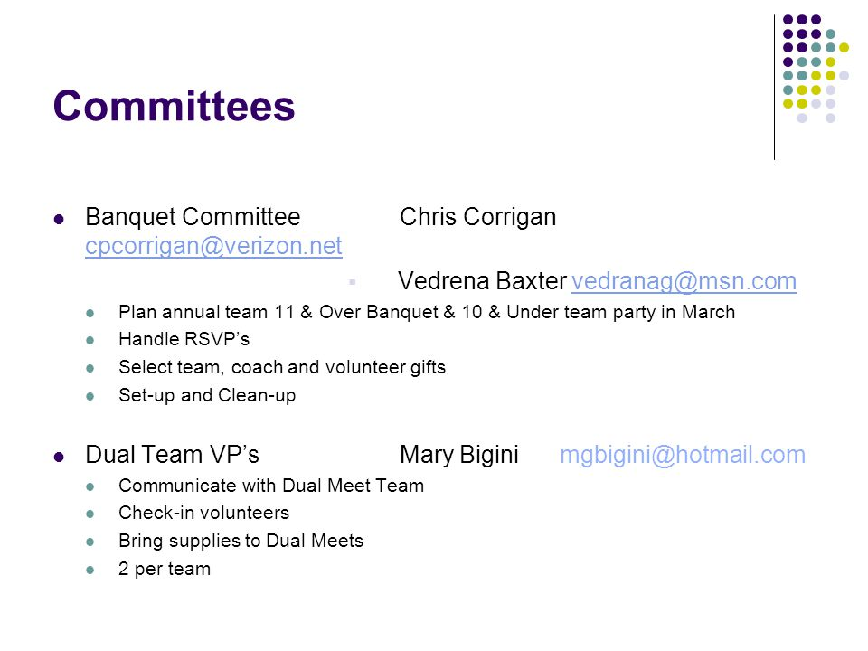 Committees Banquet CommitteeChris Corrigan cpcorrigan@verizon.net cpcorrigan@verizon.net  Vedrena Baxter vedranag@msn.comvedranag@msn.com Plan annual team 11 & Over Banquet & 10 & Under team party in March Handle RSVP's Select team, coach and volunteer gifts Set-up and Clean-up Dual Team VP'sMary Bigini mgbigini@hotmail.com Communicate with Dual Meet Team Check-in volunteers Bring supplies to Dual Meets 2 per team