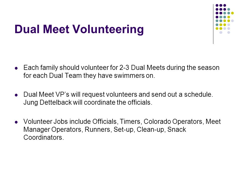 Each family should volunteer for 2-3 Dual Meets during the season for each Dual Team they have swimmers on. Dual Meet VP's will request volunteers and