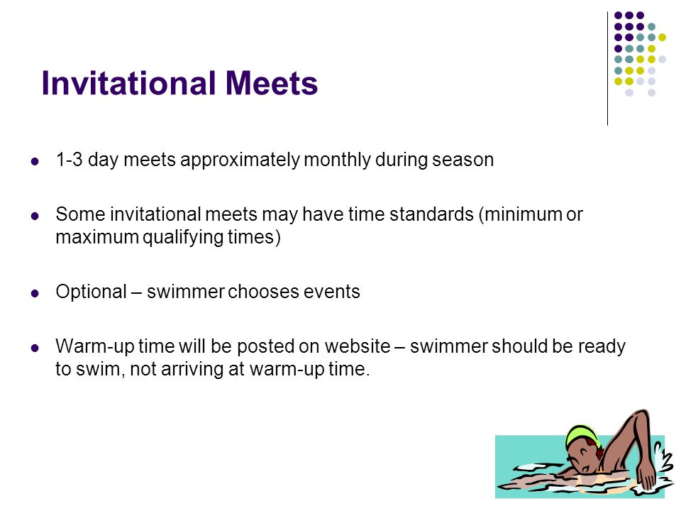 Invitational Meets 1-3 day meets approximately monthly during season Some invitational meets may have time standards (minimum or maximum qualifying ti