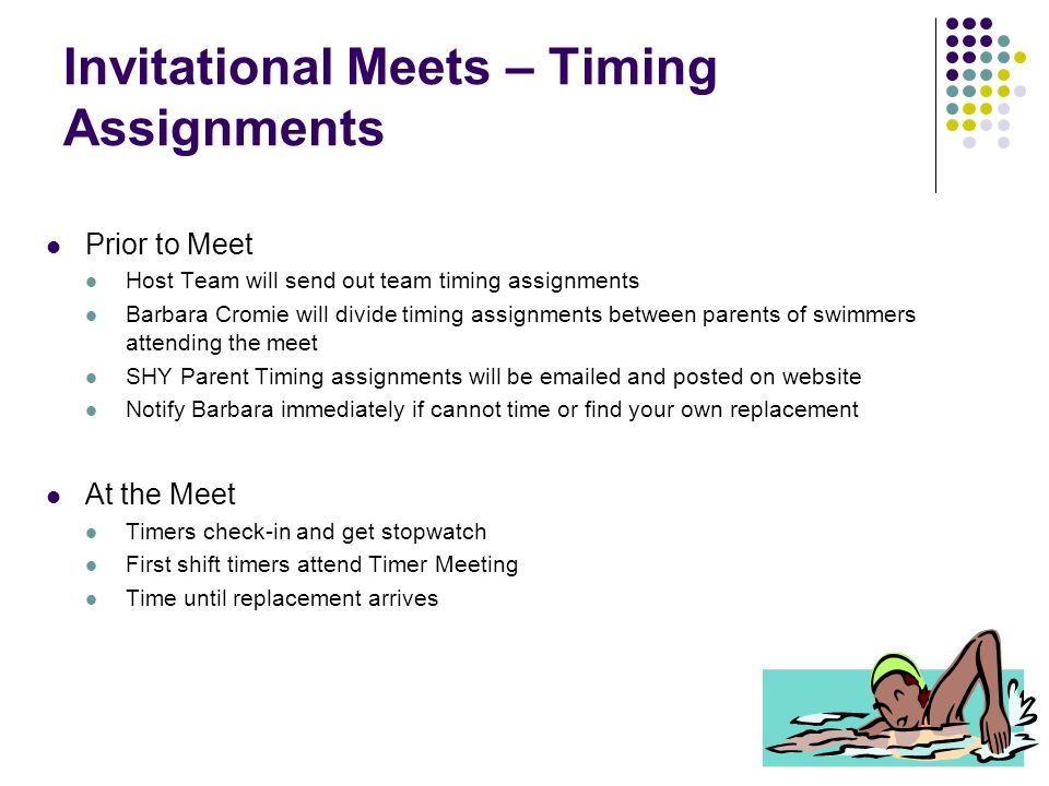 Invitational Meets – Timing Assignments Prior to Meet Host Team will send out team timing assignments Barbara Cromie will divide timing assignments between parents of swimmers attending the meet SHY Parent Timing assignments will be emailed and posted on website Notify Barbara immediately if cannot time or find your own replacement At the Meet Timers check-in and get stopwatch First shift timers attend Timer Meeting Time until replacement arrives
