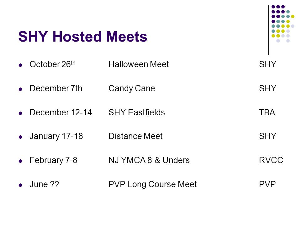 SHY Hosted Meets October 26 th Halloween Meet SHY December 7thCandy Cane SHY December 12-14 SHY Eastfields TBA January 17-18 Distance MeetSHY February 7-8NJ YMCA 8 & UndersRVCC June .