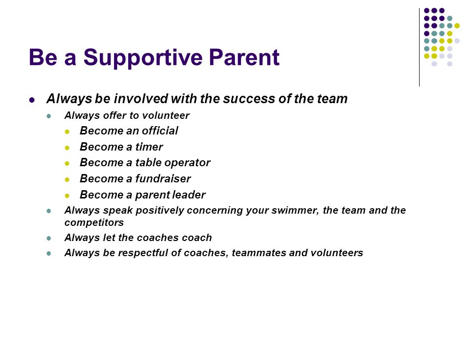 Be a Supportive Parent Always be involved with the success of the team Always offer to volunteer Become an official Become a timer Become a table oper