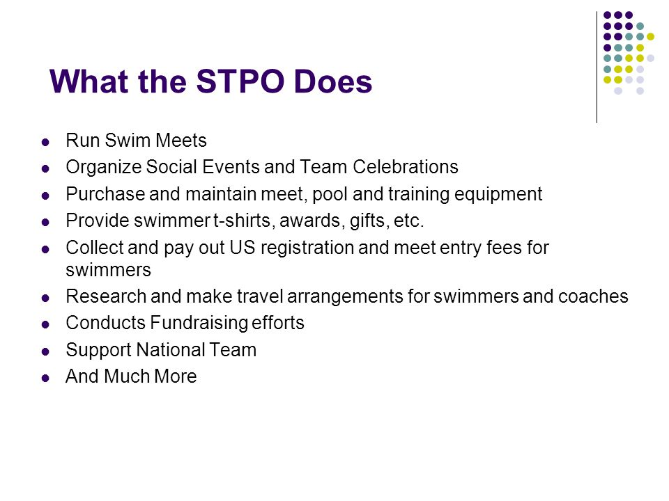 What the STPO Does Run Swim Meets Organize Social Events and Team Celebrations Purchase and maintain meet, pool and training equipment Provide swimmer t-shirts, awards, gifts, etc.