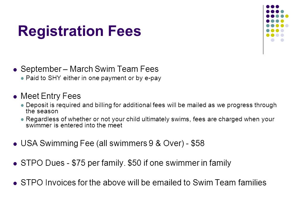 Registration Fees September – March Swim Team Fees Paid to SHY either in one payment or by e-pay Meet Entry Fees Deposit is required and billing for additional fees will be mailed as we progress through the season Regardless of whether or not your child ultimately swims, fees are charged when your swimmer is entered into the meet USA Swimming Fee (all swimmers 9 & Over) - $58 STPO Dues - $75 per family.